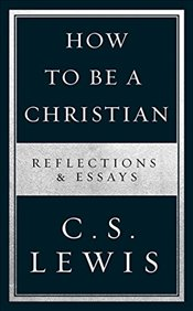 How to Be a Christian : Reflections & Essays - Lewis, C. S.