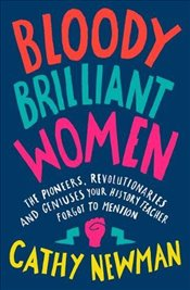 Bloody Brilliant Women: The Pioneers, Revolutionaries and Geniuses Your History Teacher Forgot to Me - Newman, Cathy