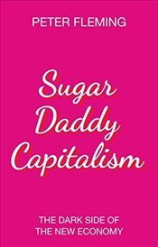 Sugar Daddy Capitalism : The Dark Side of the New Economy - Fleming, Peter