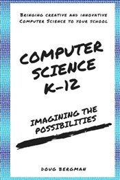 Computer Science K-12: Imagining the possibilities!: Bringing creative and innovative Computer Scien - Bergman, Mr. Doug