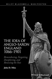 Idea of Anglo-Saxon England 1066-1901 : Remembering, Forgetting, Deciphering, and Renewing the Past - Niles, John D.