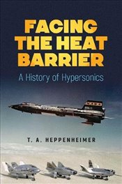 Facing the Heat Barrier : A History of Hypersonics - Heppenheimer, T.A.