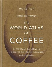 World Atlas of Coffee : From Beans to Brewing : Coffees Explored, Explained and Enjoyed - Hoffmann, James