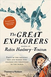 Great Explorers : Forty of the Greatest Men and Women Who Changed Our Perception of the World - Hanbury-Tenison, Robin