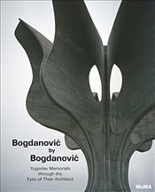 Bogdanovic by Bogdanovic : Yugoslav Memorials through the Eyes of their Architect -