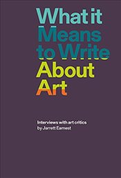 What It Means to Write about Art : Interviews with Art Critics - Earnest, Jarrett