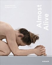Almost Alive : Hyperrealistic Sculpture in Art -