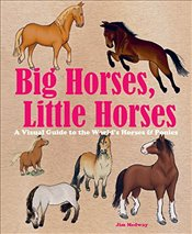 Big Horses, Little Horses : A Visual Guide to the World's Horses and Ponies   -