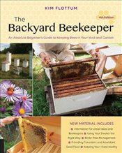 Backyard Beekeeper 4e : An Absolute Beginners Guide to Keeping Bees in Your Yard and Garden - Flottum, Kim