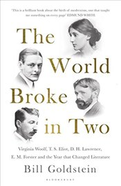 World Broke in Two: Virginia Woolf, T. S. Eliot, D. H. Lawrence, E. M. Forster and the Year that Cha - Goldstein, Bill