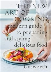 New Art of Cooking: A Modern Guide to Preparing and Styling Delicious Food - Unsworth, Frankie