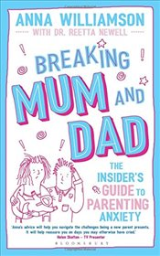 Breaking Mum and Dad: The Insiders Guide to Parenting Anxiety - Williamson, Anna