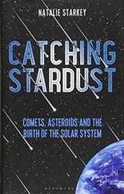 Catching Stardust: Comets, Asteroids and the Birth of the Solar System (Bloomsbury Sigma) - Starkey, Natalie