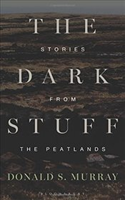 Dark Stuff: Stories from the Peatlands - Murray, Donald S.