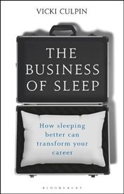 Business of Sleep: How Sleeping Better Can Transform Your Career - Culpin, Vicki