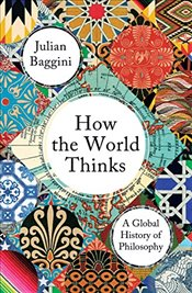 How the World Thinks: A Global History of Philosophy - Baggini, Julian