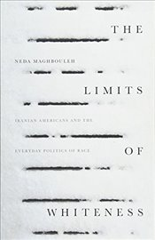 Limits of Whiteness : Iranian Americans and the Everyday Politics of Race - Maghbouleh, Neda