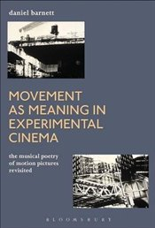 Movement as Meaning in Experimental Cinema: The Musical Poetry of Motion Pictures Revisited - Barnett, Daniel
