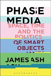 Phase Media: Space, Time and the Politics of Smart Objects - Ash, James