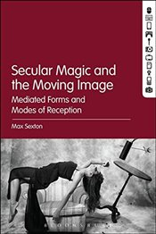Secular Magic and the Moving Image - Sexton, Max