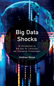 Big Data Shocks: An Introduction to Big Data for Librarians and Information Professionals (LITA Guid - Weiss, Andrew