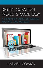 Digital Curation Projects Made Easy: A Step-by-Step Guide for Libraries, Archives, and Museums (LITA - Cowick, Carmen