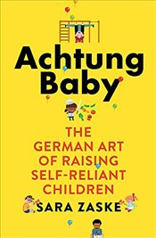 Achtung Baby : The German Art of Raising Self-Reliant Children - Zaske, Sara
