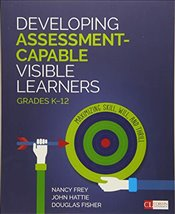 Developing Assessment-Capable Visible Learners, Grades K-12 : Maximizing Skill, Will, and Thrill - Frey, Nancy