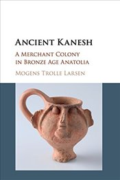 Ancient Kanesh : A Merchant Colony in Bronze Age Anatolia - Larsen, Mogens Trolle