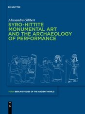 Syro-Hittite Monumental Art and the Archaeology of Performance: The Stone Reliefs at Carchemish and  - Gilibert, Alessandra