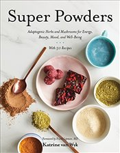 Super Powders : Adaptogenic Herbs and Mushrooms for Energy, Beauty, Mood, and Well-Being - Wyk, Katrine Van