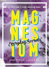 Magnesium : Everyday Secrets : A Lifestyle Guide to Nature`s Relaxation Mineral - Lidicker, Gretchen