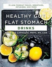 Healthy Gut, Flat Stomach Drinks - 75 Low-FODMAP Tonics, Smoothies, Infusions, and More - Capalino, Danielle