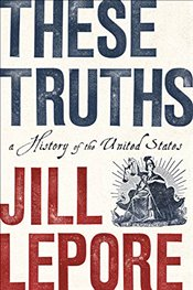 These Truths : A History of the United States - Lepore, Jill