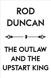 Outlaw and the Upstart King (The Map of Unknown Things Book II) - Duncan, Rod