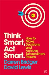 Think Smart, ACT Smart: How to Make Decisions and Achieve Extraordinary Results (Mindzone) - Bridger, Darren