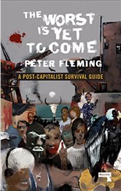 Worst Is Yet to Come: A Survival Guide to Post-Capitalism - Fleming, Peter