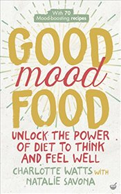 Good Mood Food: Unlock the Power of Diet to Think and Feel Well - Watts, Charlotte