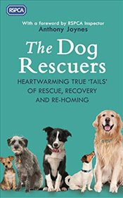 Dog Rescuers: Heartwarming true tails of rescue, recovery and re-homing - RSPCA,