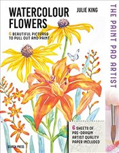 Paint Pad Artist: Watercolour Flowers: 6 Beautiful Pictures to Pull out and Paint - King, Julie