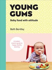 Young Gums: Baby Food with Attitude: A Modern Mama's Guide to Happy, Healthy Weaning - Bentley, Beth