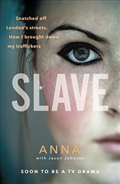 Slave: Snatched off Britain's streets. The truth from the victim who brought down her traffickers. - Anna,