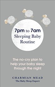 7pm to 7am Sleeping Baby Routine: The no-cry plan to help your baby sleep through the night - Mead, Charmian