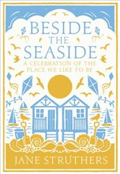 Beside the Seaside: A Celebration of the Place We Like to Be - Struthers, Jane