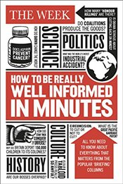 How to be Really Well Informed in Minutes: Briefings by The Week - Week, The