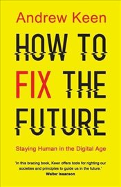 How to Fix the Future : Staying Human in the Digital Age - Keen, Andrew