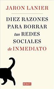 Diez razones para borrar tus redes sociales de inmediato / Ten Arguments for Deleting Your Social Me - Lanier, Jaron