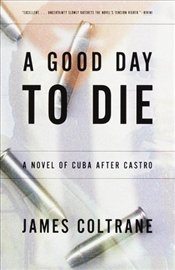 Good Day to Die : A Novel of Cuba After Castro - COLTRANE, JAMES
