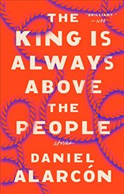 King Is Always Above the People: Stories - Alarcon, Daniel