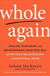 Whole Again: Healing Your Heart and Rediscovering Your True Self After Toxic Relationships and Emoti - MacKenzie, Jackson